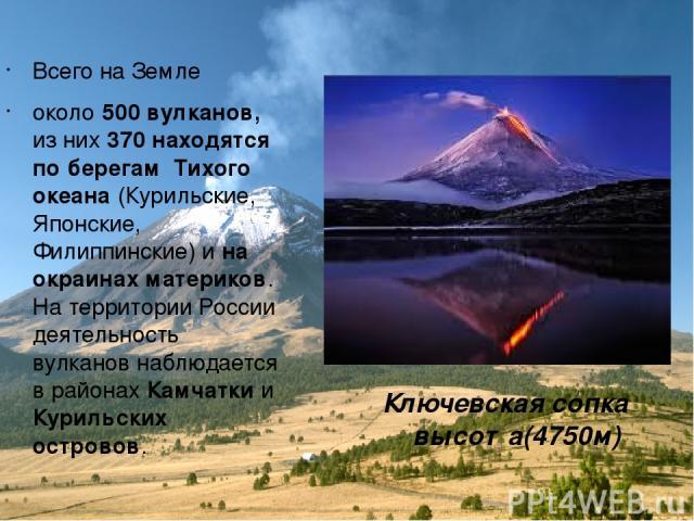 Всего на Земле около 500 вулканов, из них 370 находятся по берегам Тихого океана (Курильские, Японские, Филиппинские) и на окраинах материков. На территории России деятельность вулканов наблюдается в районах Камчатки и Курильских островов. Ключевска…