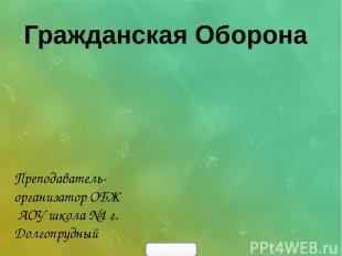 Преподаватель- организатор ОБЖ АОУ школа №1 г. Долгопрудный Гражданская Оборона