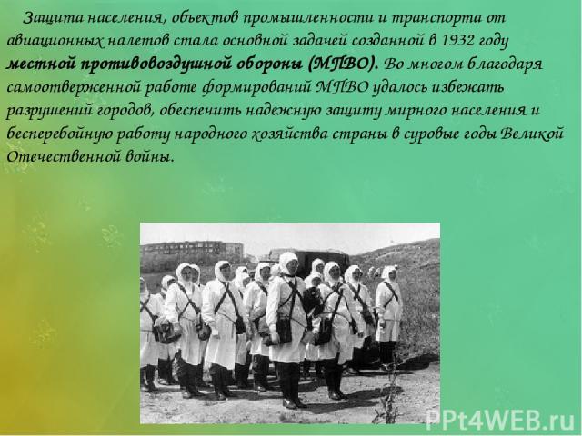 Защита населения, объектов промышленности и транспорта от авиационных налетов стала основной задачей созданной в 1932 году местной противовоздушной обороны (МПВО). Во многом благодаря самоотверженной работе формирований МПВО удалось избежать разруше…