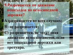 9.Разрешается ли движение пешеходов по велосипедной дорожке? А)разрешается во вс