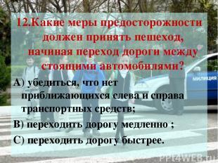 12.Какие меры предосторожности должен принять пешеход, начиная переход дороги ме