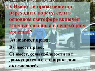 13. Имеет ли право пешеход переходить дорогу, если в основном светофоре включен