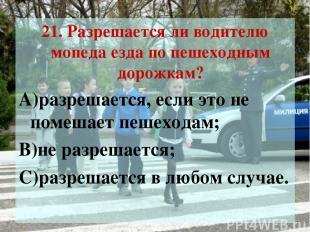 21. Разрешается ли водителю мопеда езда по пешеходным дорожкам? А)разрешается, е