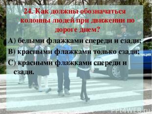 24. Как должны обозначаться колонны людей при движении по дороге днем? А) белыми