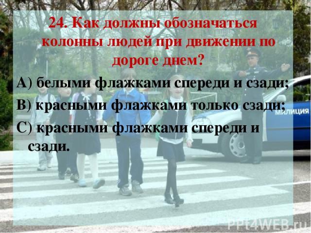 24. Как должны обозначаться колонны людей при движении по дороге днем? А) белыми флажками спереди и сзади; В) красными флажками только сзади; С) красными флажками спереди и сзади.