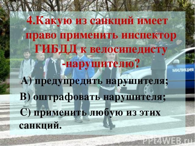 4.Какую из санкций имеет право применить инспектор ГИБДД к велосипедисту -нарушителю? А) предупредить нарушителя; В) оштрафовать нарушителя; С) применить любую из этих санкций.