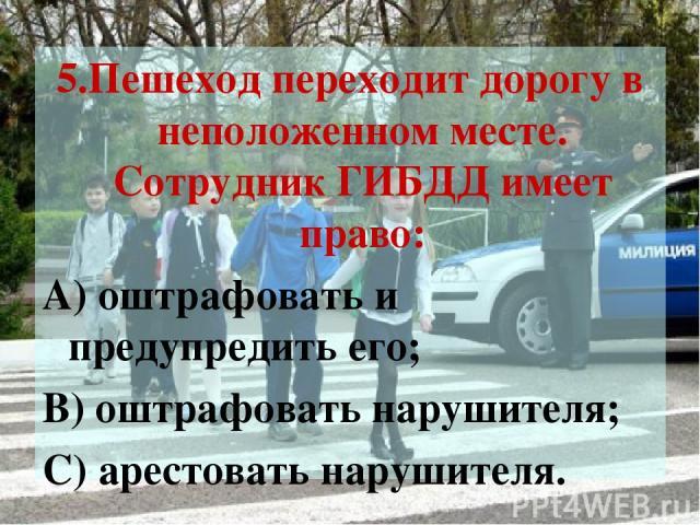 5.Пешеход переходит дорогу в неположенном месте. Сотрудник ГИБДД имеет право: А) оштрафовать и предупредить его; В) оштрафовать нарушителя; С) арестовать нарушителя.
