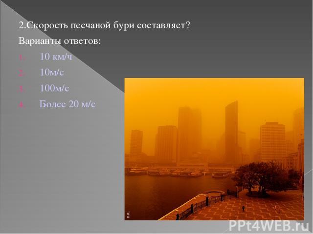 2.Скорость песчаной бури составляет? Варианты ответов: 10 км/ч 10м/с 100м/с Более 20 м/с