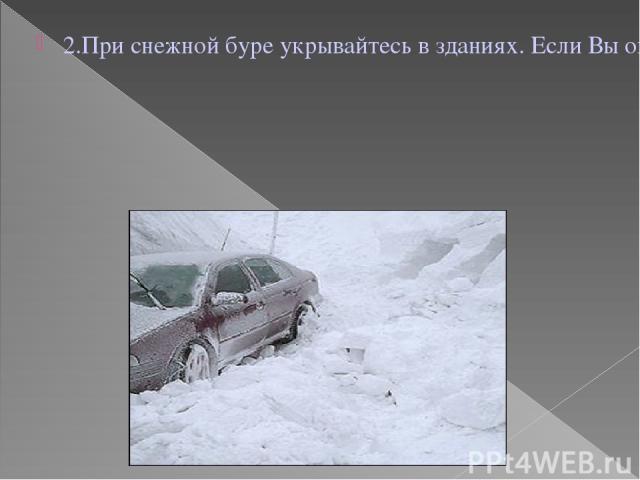 2.При снежной буре укрывайтесь в зданиях. Если Вы оказались в поле или на проселочной дороге, выходите на магистральные дороги, которые периодически расчищаются и где большая вероятность оказания Вам помощи.