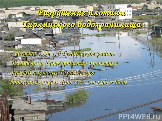 Разрушение плотины Тирлянского водохранилища 7 августа 1994 г. в Белорецком районе Республики Башкортостан произошел прорыв плотины Тирлянского водохранилища и сброс 8,6 млн.куб.м воды