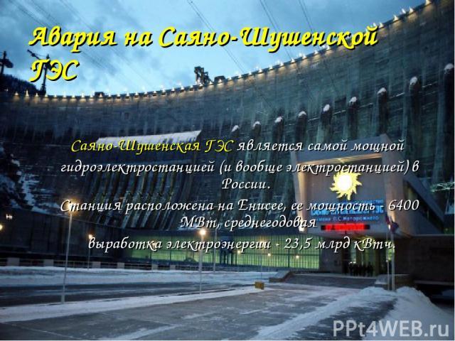Авария на Саяно-Шушенской ГЭС Саяно-Шушенская ГЭС является самой мощной гидроэлектростанцией (и вообще электростанцией) в России. Станция расположена на Енисее, ее мощность - 6400 МВт, среднегодовая выработка электроэнергии - 23,5 млрд кВтч.