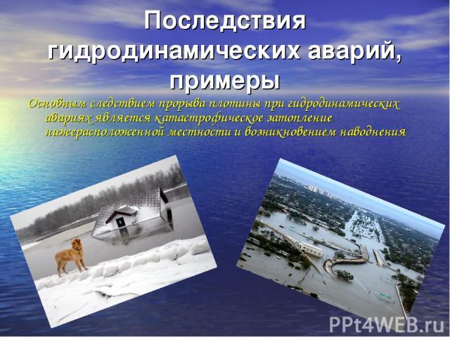 Последствия гидродинамических аварий, примеры Основным следствием прорыва плотины при гидродинамических авариях является катастрофическое затопление нижерасположенной местности и возникновением наводнения