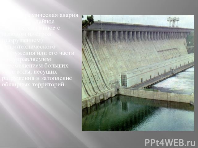 Гидродинамическая авария - это чрезвычайное событие, связанное с выводом из строя (разрушением) гидротехнического сооружения или его части и неуправляемым перемещением больших масс воды, несущих разрушения и затопление обширных территорий.