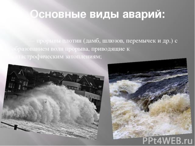 Основные виды аварий:  — прорывы плотин (дамб, шлюзов, перемычек и др.) с образованием волн прорыва, приводящие к катастрофическим затоплениям;