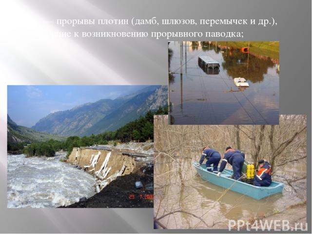 — прорывы плотин (дамб, шлюзов, перемычек и др.), приводящие к возникновению прорывного паводка;