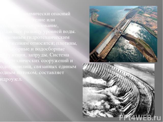 Гидродинамически опасный объект - сооружение или естественное образование, создающее разницу уровней воды. К основным гидротехническим сооружениям относятся; плотины, водозаборные и водосборные сооружения, запруды. Система гидротехнических сооружен…