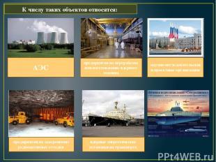 К числу таких объектов относятся: АЭС предприятия по переработке или изготовле