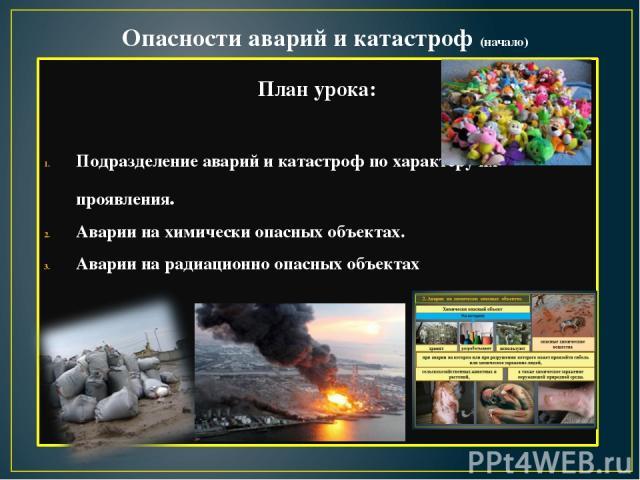 Опасности аварий и катастроф (начало) План урока: Подразделение аварий и катастроф по характеру их проявления. Аварии на химически опасных объектах. Аварии на радиационно опасных объектах