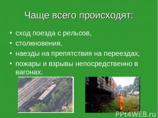 Чаще всего происходят: сход поезда с рельсов, столкновения, наезды на препятстви