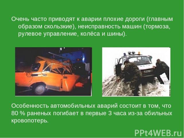 Очень часто приводят к аварии плохие дороги (главным образом скользкие), неисправность машин (тормоза, рулевое управление, колёса и шины). Особенность автомобильных аварий состоит в том, что 80 % раненых погибает в первые 3 часа из-за обильных крово…