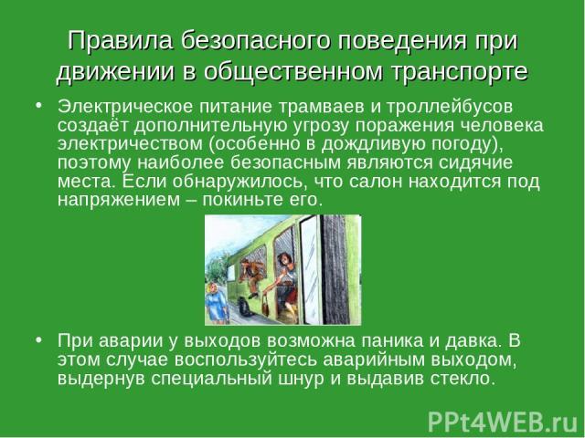 Правила безопасного поведения при движении в общественном транспорте Электрическое питание трамваев и троллейбусов создаёт дополнительную угрозу поражения человека электричеством (особенно в дождливую погоду), поэтому наиболее безопасным являются си…