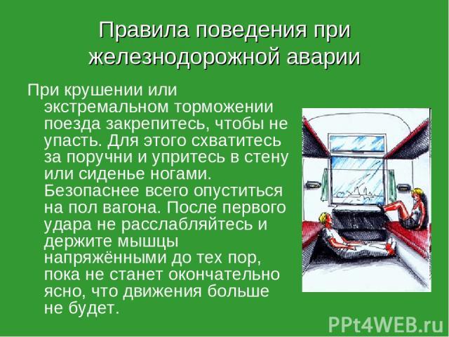 Правила поведения при железнодорожной аварии При крушении или экстремальном торможении поезда закрепитесь, чтобы не упасть. Для этого схватитесь за поручни и упритесь в стену или сиденье ногами. Безопаснее всего опуститься на пол вагона. После перво…