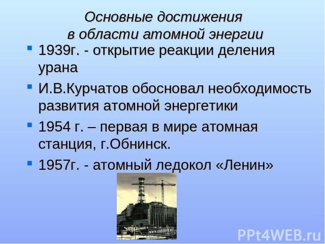Основные достижения в области атомной энергии 1939г. - открытие реакции деления урана И.В.Курчатов обосновал необходимость развития атомной энергетики 1954 г. – первая в мире атомная станция, г.Обнинск. 1957г. - атомный ледокол «Ленин»