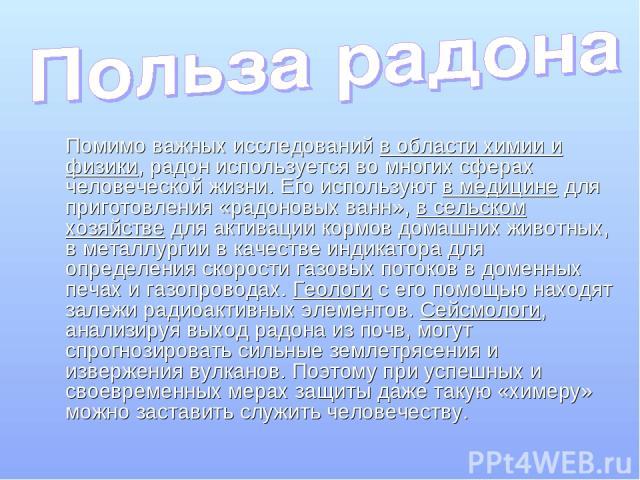 Помимо важных исследований в области химии и физики, радон используется во многих сферах человеческой жизни. Его используют в медицине для приготовления «радоновых ванн», в сельском хозяйстве для активации кормов домашних животных, в металлургии в к…