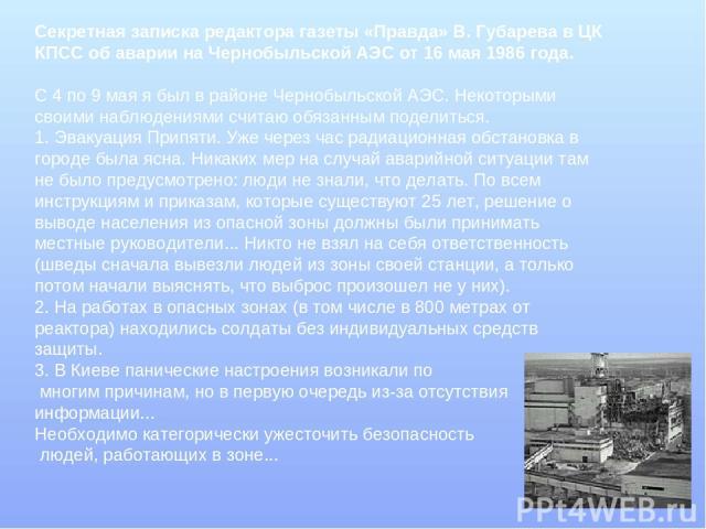 Секретная записка редактора газеты «Правда» В. Губарева в ЦК КПСС об аварии на Чернобыльской АЭС от 16 мая 1986 года. С 4 по 9 мая я был в районе Чернобыльской АЭС. Некоторыми своими наблюдениями считаю обязанным поделиться. 1. Эвакуация Припяти. Уж…