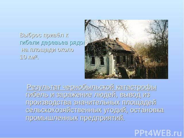 Выброс привёл к гибели деревьев рядом с АЭС на площади около 10 км². Результат чернобыльской катастрофы гибель и заражение людей, вывод из производства значительных площадей сельскохозяйственных угодий, остановка промышленных предприятий.