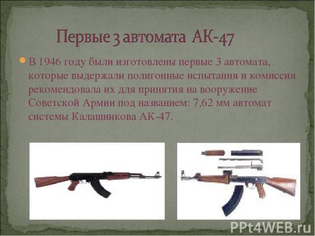 В 1946 году были изготовлены первые 3 автомата, которые выдержали полигонные испытания и комиссия рекомендовала их для принятия на вооружение Советской Армии под названием: 7,62 мм автомат системы Калашникова АК-47.