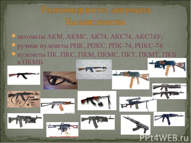 автоматы АКМ, АКМС, АК74, АКС74, АКС74У; ручные пулеметы РНК, РПКС, РПК-74, РНКС-74; пулеметы ПК, ПКС, ПКМ, ПКМС, ПКТ, ПКМТ, ПКБ и ПКМБ.