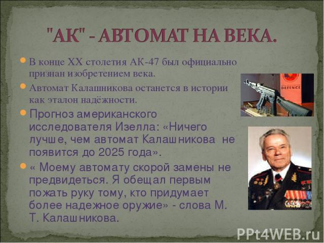 В конце XX столетия АК-47 был официально признан изобретением века. Автомат Калашникова останется в истории как эталон надёжности. Прогноз американского исследователя Изелла: «Ничего лучше, чем автомат Калашникова не появится до 2025 года». « Моему …