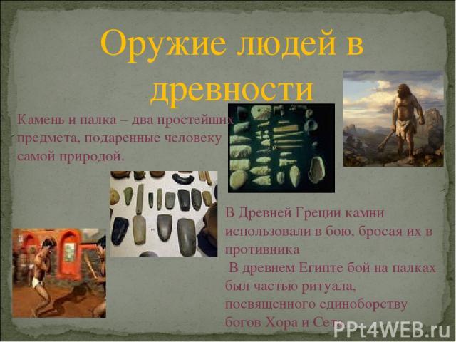 Оружие людей в древности Камень и палка – два простейших предмета, подаренные человеку самой природой. В Древней Греции камни использовали в бою, бросая их в противника В древнем Египте бой на палках был частью ритуала, посвященного единоборству бог…