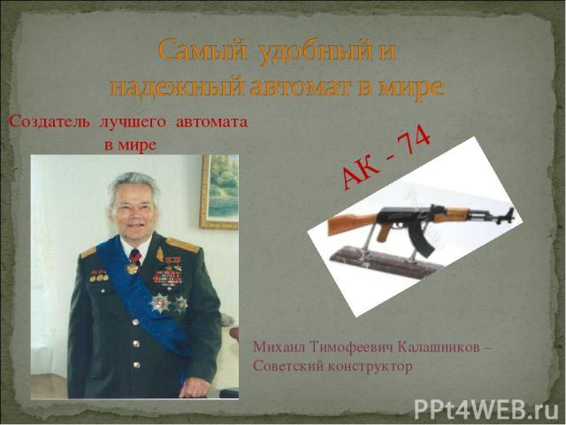 Создатель лучшего автомата в мире АК - 74 Михаил Тимофеевич Калашников – Советский конструктор