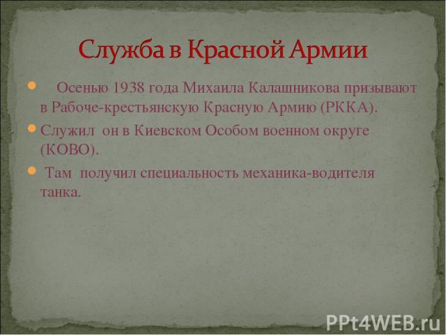 Осенью 1938 года Михаила Калашникова призывают в Рабоче-крестьянскую Красную Армию (РККА). Служил он в Киевском Особом военном округе (КОВО). Там получил специальность механика-водителя танка.