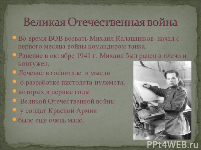 Во время ВОВ воевать Михаил Калашников начал с первого месяца войны командиром танка. Ранение в октябре 1941 г. Михаил был ранен в плечо и контужен. Лечение в госпитале и мысли о разработке пистолета-пулемета, которых в первые годы Великой Отечестве…