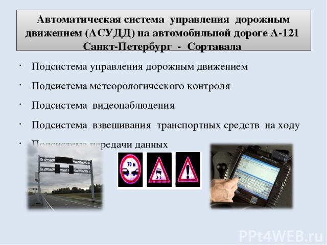 Автоматическая система управления дорожным движением (АСУДД) на автомобильной дороге А-121 Санкт-Петербург - Сортавала Подсистема управления дорожным движением Подсистема метеорологического контроля Подсистема видеонаблюдения Подсистема взвешивания …