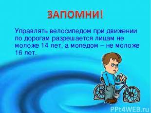 Управлять велосипедом при движении по дорогам разрешается лицам не моложе 14 лет