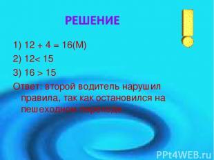 1) 12 + 4 = 16(М) 2) 12< 15 3) 16 > 15 Ответ: второй водитель нарушил правила, т