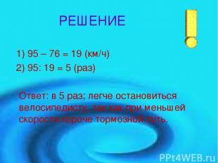 РЕШЕНИЕ 1) 95 – 76 = 19 (км/ч) 2) 95: 19 = 5 (раз) Ответ: в 5 раз; легче останов