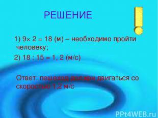 РЕШЕНИЕ 1) 9× 2 = 18 (м) – необходимо пройти человеку; 2) 18 : 15 = 1, 2 (м/с) О