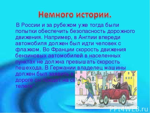 В России и за рубежом уже тогда были попытки обеспечить безопасность дорожного движения. Например, в Англии впереди автомобиля должен был идти человек с флажком. Во Франции скорость движения бензиновых автомобилей в населенных пунктах не должна прев…