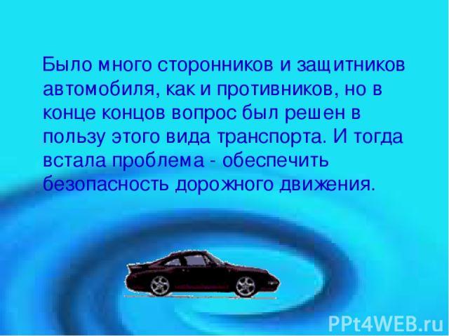 Было много сторонников и защитников автомобиля, как и противников, но в конце концов вопрос был решен в пользу этого вида транспорта. И тогда встала проблема - обеспечить безопасность дорожного движения.