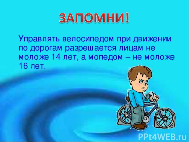Управлять велосипедом при движении по дорогам разрешается лицам не моложе 14 лет, а мопедом – не моложе 16 лет.