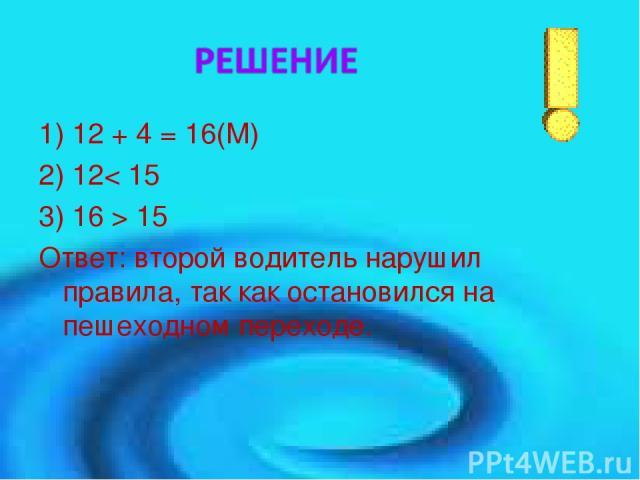 1) 12 + 4 = 16(М) 2) 12< 15 3) 16 > 15 Ответ: второй водитель нарушил правила, так как остановился на пешеходном переходе.