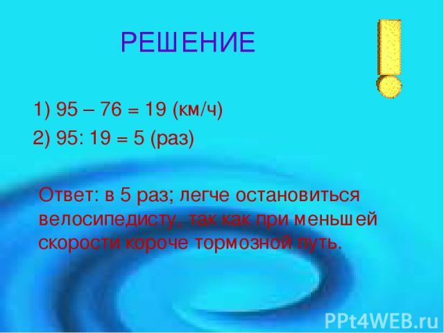 РЕШЕНИЕ 1) 95 – 76 = 19 (км/ч) 2) 95: 19 = 5 (раз) Ответ: в 5 раз; легче остановиться велосипедисту, так как при меньшей скорости короче тормозной путь.