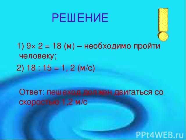 РЕШЕНИЕ 1) 9× 2 = 18 (м) – необходимо пройти человеку; 2) 18 : 15 = 1, 2 (м/с) Ответ: пешеход должен двигаться со скоростью 1,2 м/с