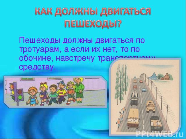 Пешеходы должны двигаться по тротуарам, а если их нет, то по обочине, навстречу транспортному средству.