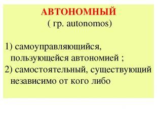 АВТОНОМНЫЙ ( гр. autonomos) самоуправляющийся, пользующейся автономией ; 2) само